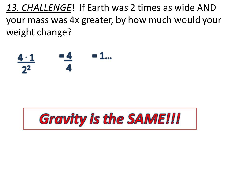 13. CHALLENGE! If Earth was 2 times as wide AND your mass was 4x greater, by how much would your weight change?