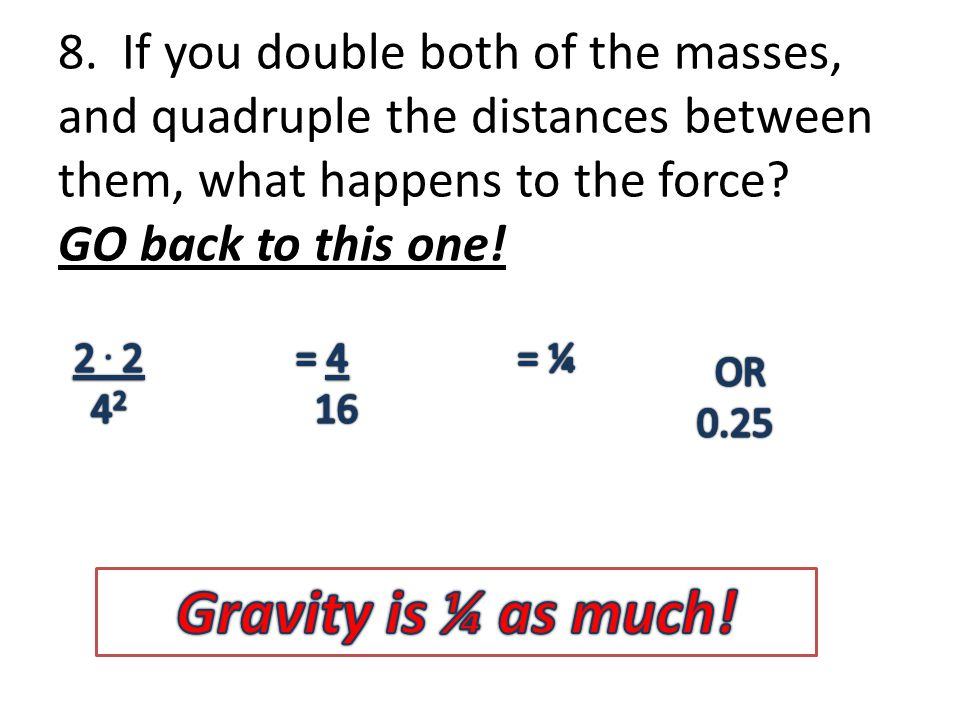 8. If you double both of the masses, and quadruple the distances between them, what happens to the force? GO back to this one!