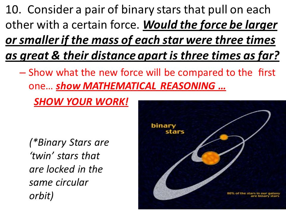 10. Consider a pair of binary stars that pull on each other with a certain force.