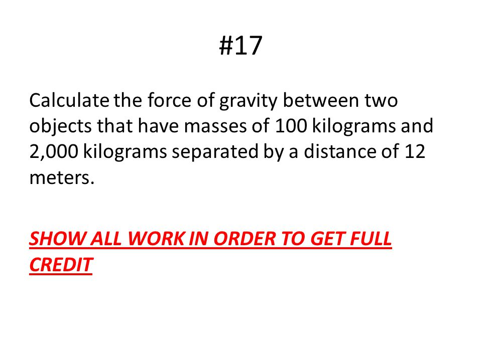 #17 Calculate the force of gravity between two objects that have masses of 100 kilograms and 2,000 kilograms separated by a distance of 12 meters.