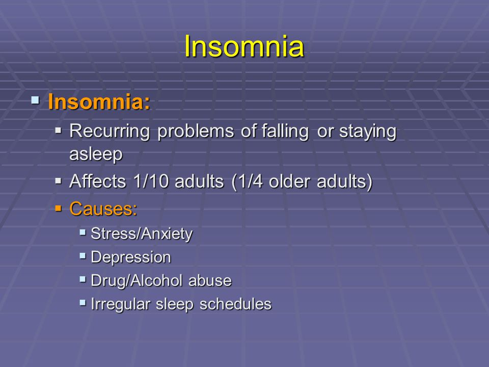 Insomnia  Insomnia:  Recurring problems of falling or staying asleep  Affects 1/10 adults (1/4 older adults)  Causes:  Stress/Anxiety  Depressio