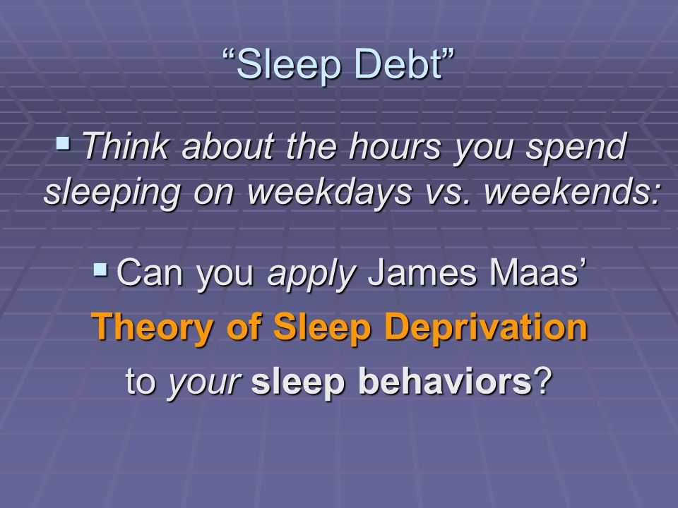 """Sleep Debt""  Think about the hours you spend sleeping on weekdays vs. weekends:  Can you apply James Maas' Theory of Sleep Deprivation to your slee"