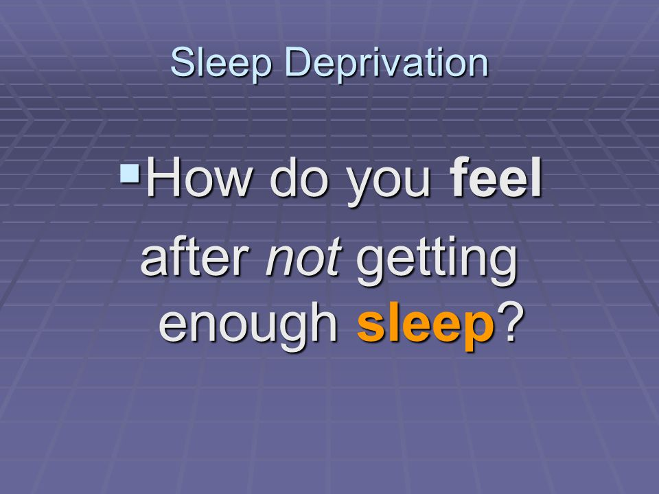 Sleep Deprivation  How do you feel after not getting enough sleep?