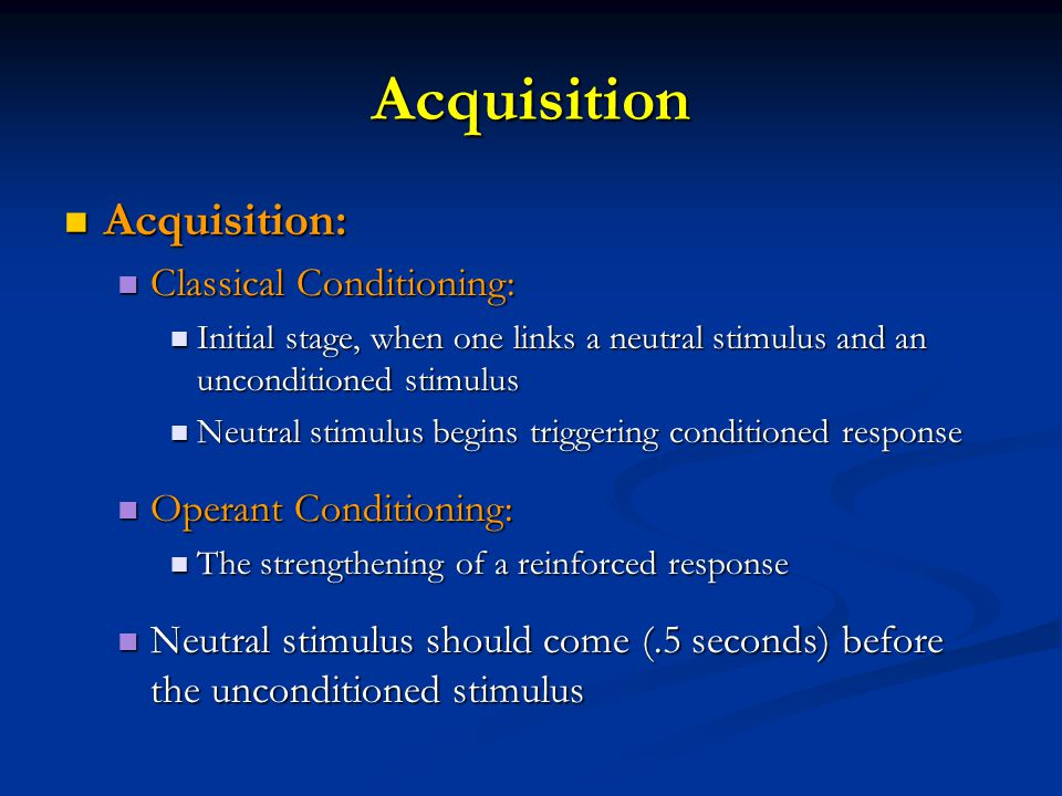 Acquisition Acquisition: Acquisition: Classical Conditioning: Classical Conditioning: Initial stage, when one links a neutral stimulus and an unconditioned stimulus Initial stage, when one links a neutral stimulus and an unconditioned stimulus Neutral stimulus begins triggering conditioned response Neutral stimulus begins triggering conditioned response Operant Conditioning: Operant Conditioning: The strengthening of a reinforced response The strengthening of a reinforced response Neutral stimulus should come (.5 seconds) before the unconditioned stimulus Neutral stimulus should come (.5 seconds) before the unconditioned stimulus