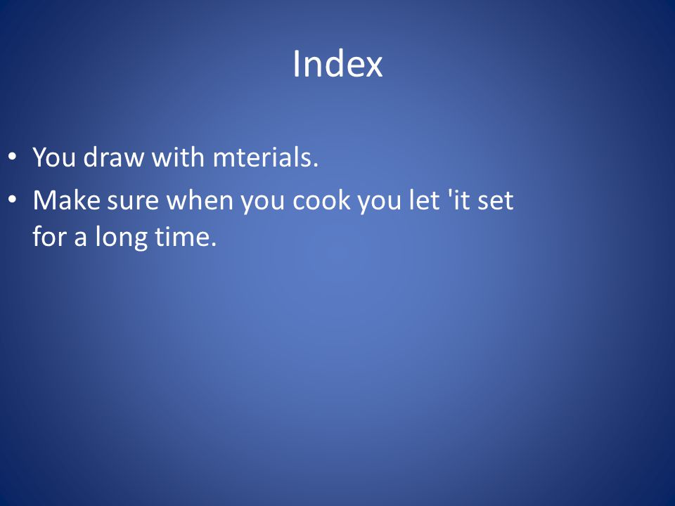 Index You draw with mterials. Make sure when you cook you let it set for a long time. 11