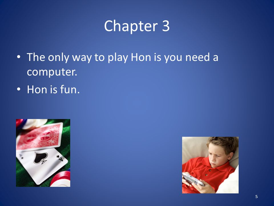 Chapter 3 The only way to play Hon is you need a computer. Hon is fun. 5