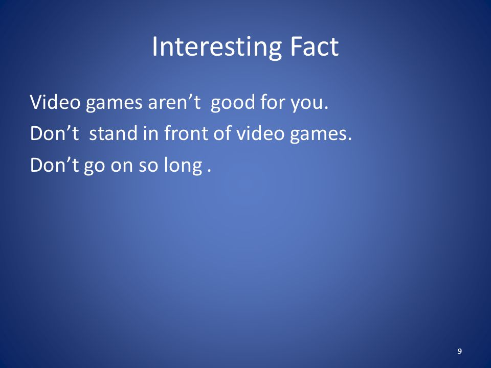 Interesting Fact Video games aren't good for you. Don't stand in front of video games. Don't go on so long. 9