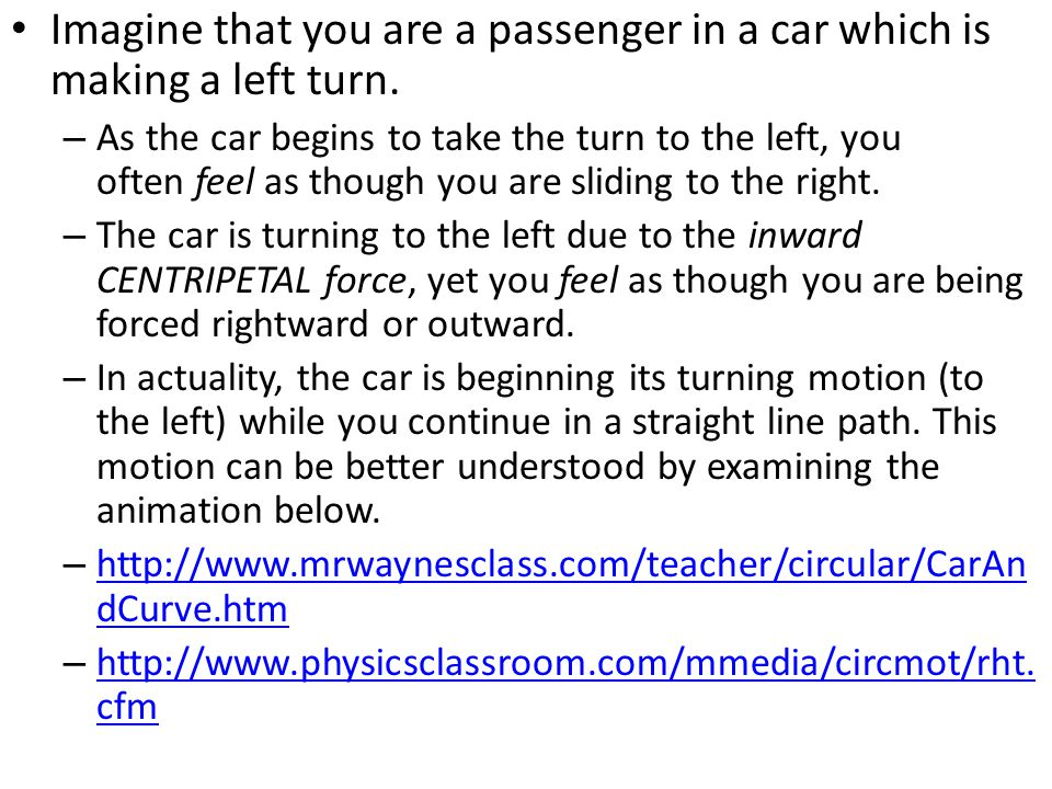 Imagine that you are a passenger in a car which is making a left turn.