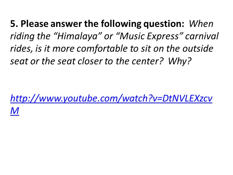 """5. Please answer the following question: When riding the """"Himalaya"""" or """"Music Express"""" carnival rides, is it more comfortable to sit on the outside se"""