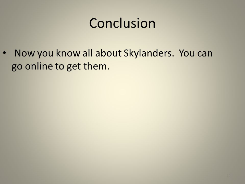 Conclusion Now you know all about Skylanders. You can go online to get them. 10