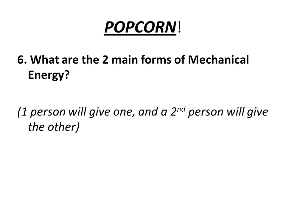 POPCORN. 6. What are the 2 main forms of Mechanical Energy.