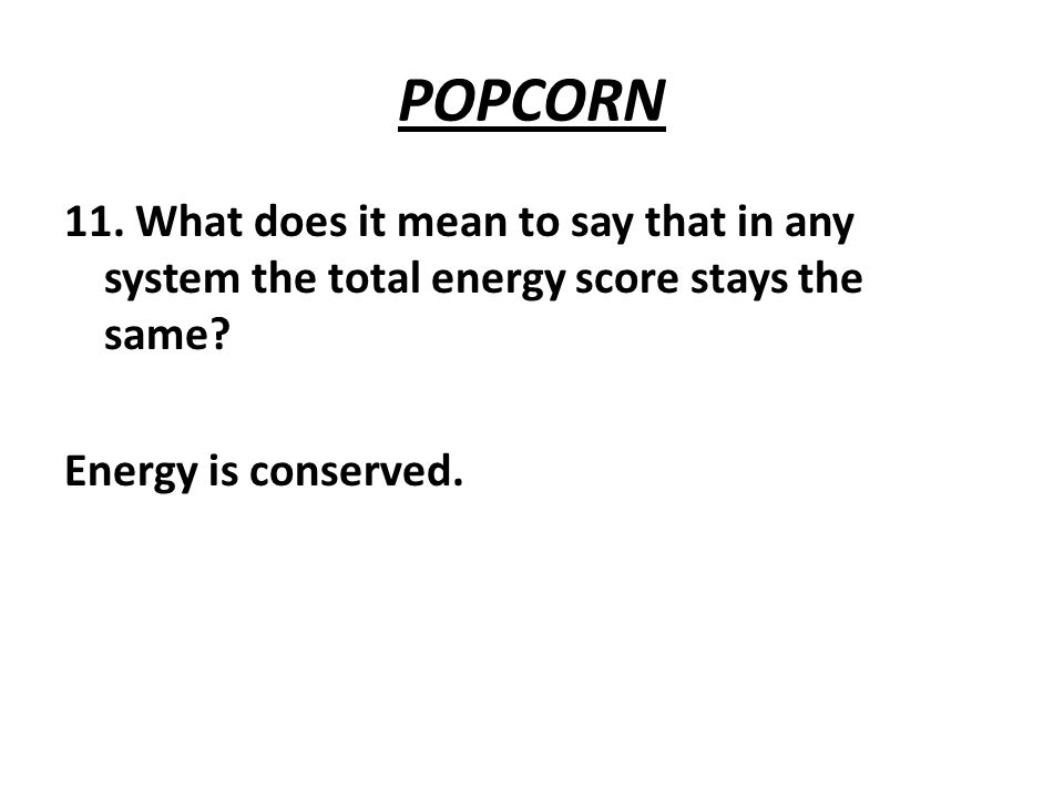 POPCORN 11. What does it mean to say that in any system the total energy score stays the same.
