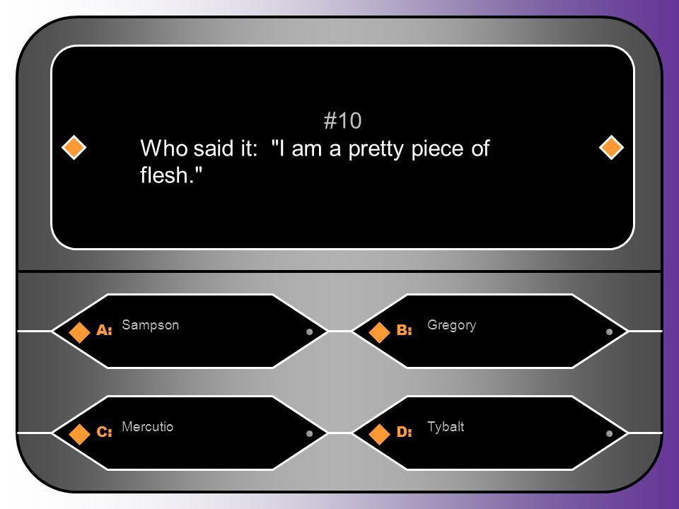 A:B: SampsonGregory #10 Who said it: I am a pretty piece of flesh. C:D: MercutioTybalt