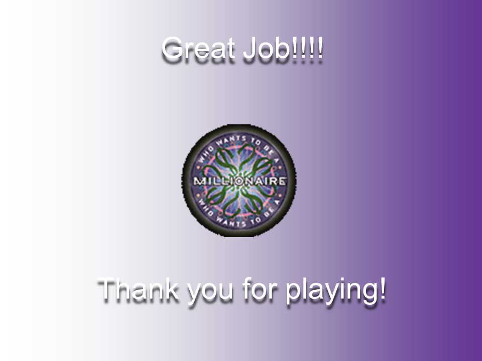 Great Job!!!! Great Job!!!! Thank you for playing! Thank you for playing!