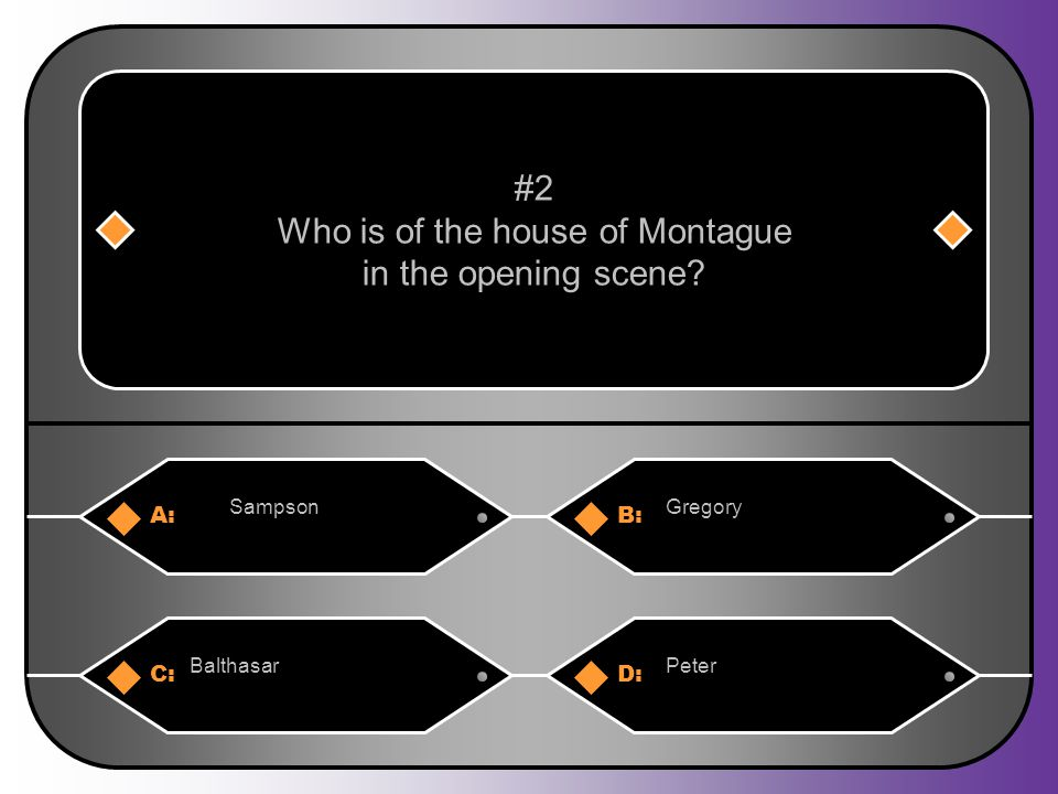 A:B: SampsonGregory #2 Who is of the house of Montague in the opening scene C:D: BalthasarPeter