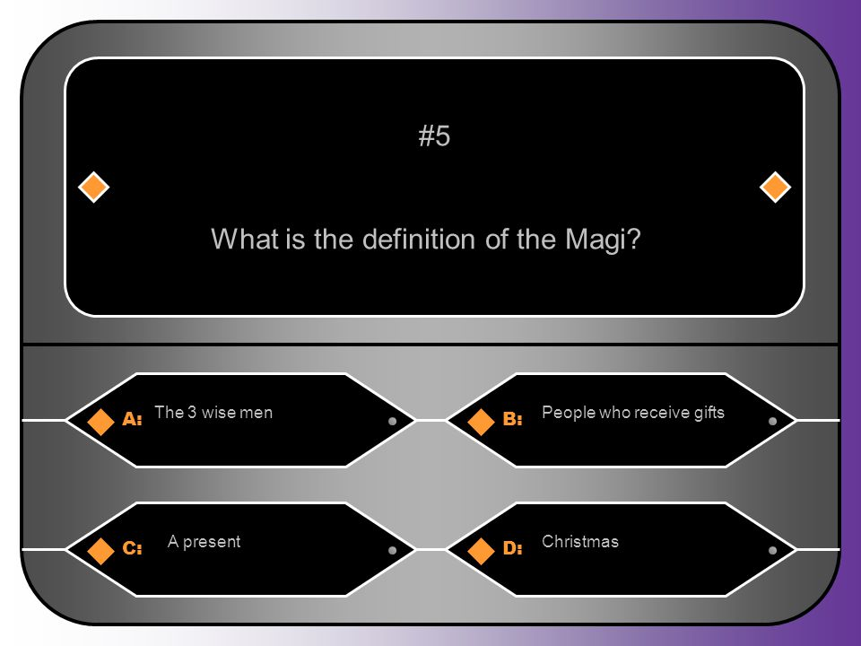 A:B: The 3 wise menPeople who receive gifts #5 What is the definition of the Magi? C:D: A present Christmas