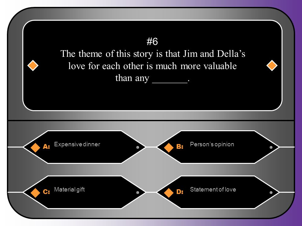 A:B: Expensive dinnerPerson's opinion #6 The theme of this story is that Jim and Della's love for each other is much more valuable than any _______.