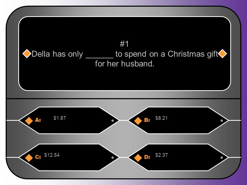 A:B: $1.87$8.21 #1 Della has only ______ to spend on a Christmas gift for her husband. C:D: $12.54$2.37