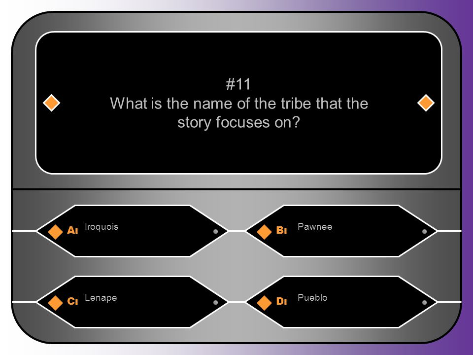 A:B: IroquoisPawnee #11 What is the name of the tribe that the story focuses on? C:D: LenapePueblo