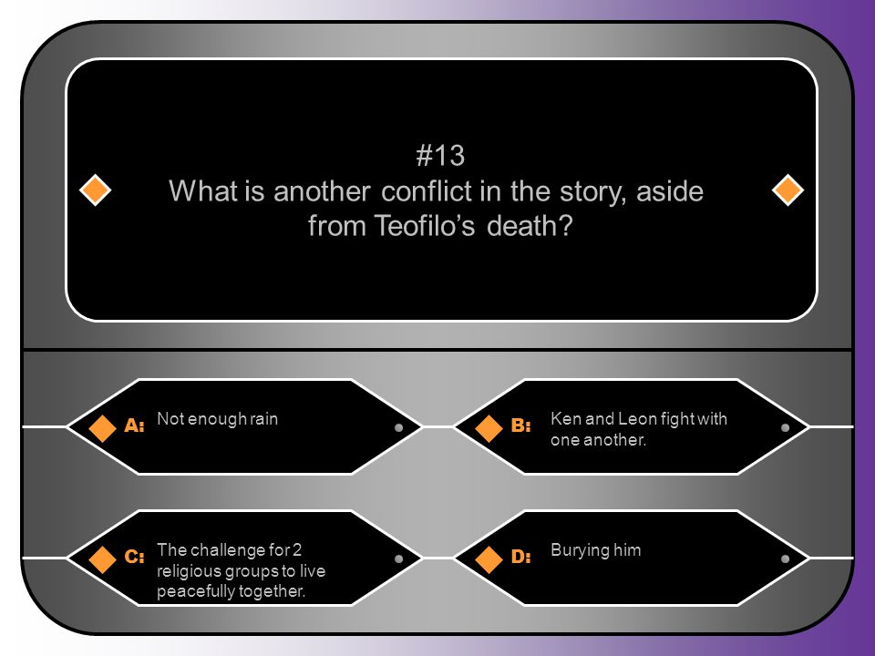 A:B: Not enough rainKen and Leon fight with one another. #13 What is another conflict in the story, aside from Teofilo's death? C:D: The challenge for