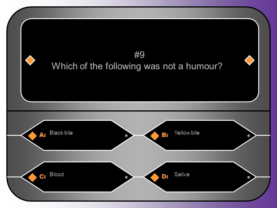 A:B: Black bileYellow bile #9 Which of the following was not a humour? C:D: BloodSaliva