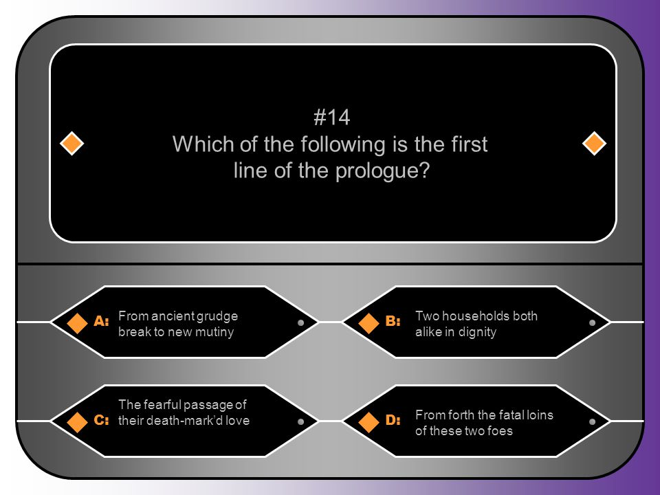 A:B: From ancient grudge break to new mutiny Two households both alike in dignity #14 Which of the following is the first line of the prologue? C:D: T