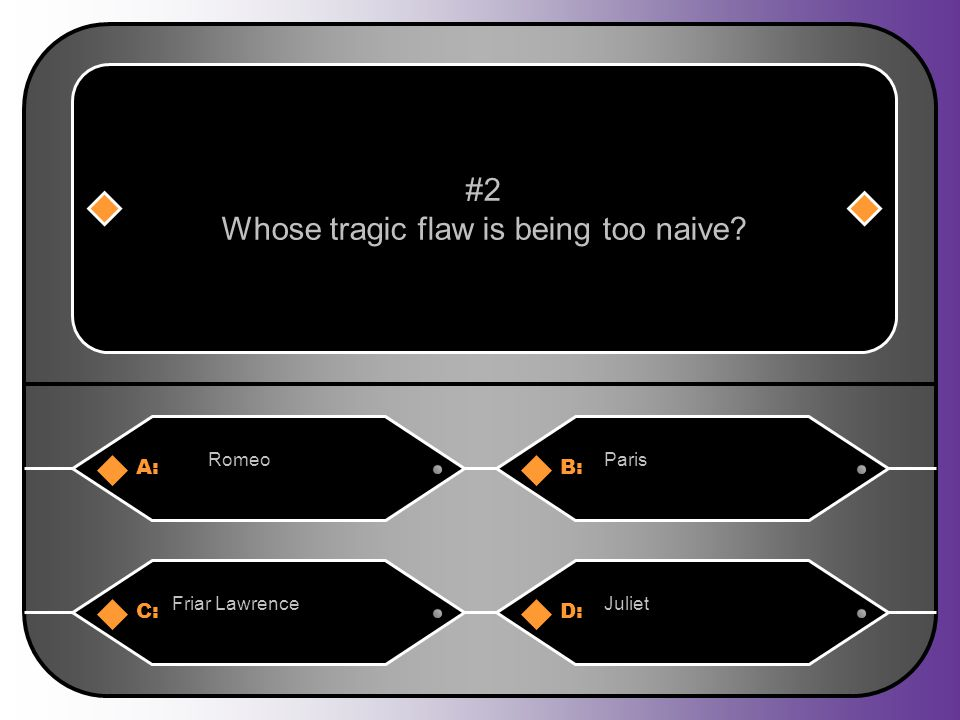 A:B: RomeoParis #2 Whose tragic flaw is being too naive? C:D: Friar LawrenceJuliet