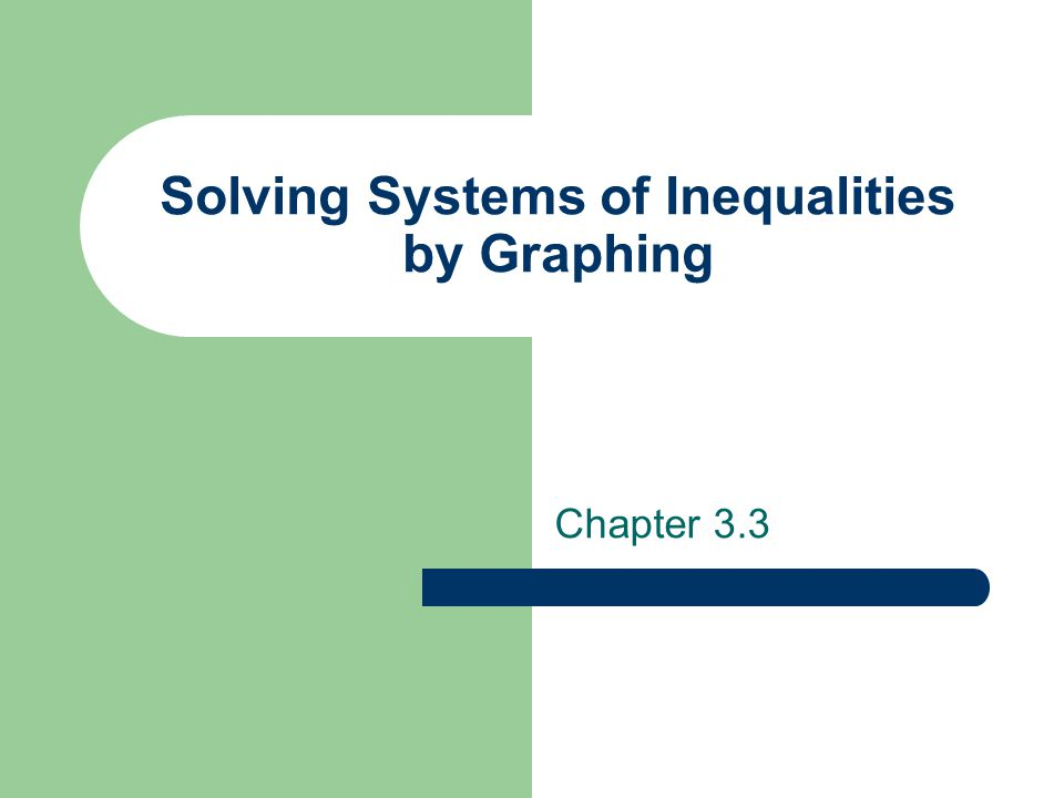 Systems of Inequalities To solve a system of inequalities, you must find the ordered pairs that satisfy all of the inequalities in the system – Graph all inequalities on the same plane – The solution is the intersection of the graphs