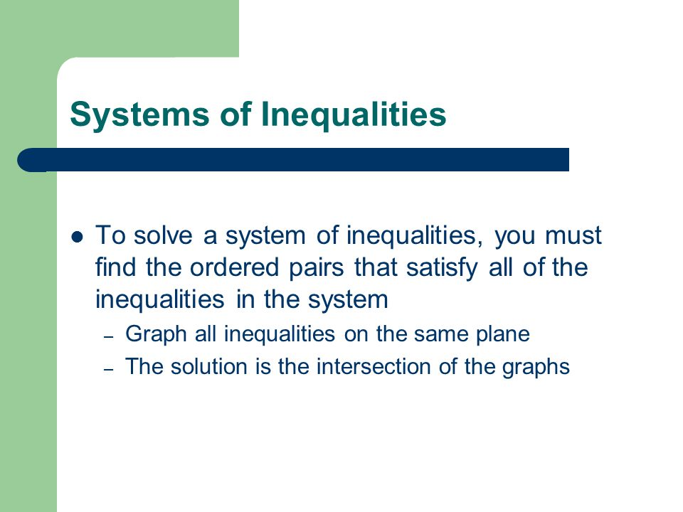 Systems of Inequalities To solve a system of inequalities, you must find the ordered pairs that satisfy all of the inequalities in the system – Graph