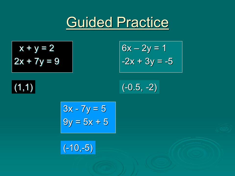 Guided Practice x + y = 2 x + y = 2 2x + 7y = 9 6x – 2y = 1 -2x + 3y = -5 (1,1) (-0.5, -2) 3x - 7y = 5 9y = 5x + 5 (-10,-5)