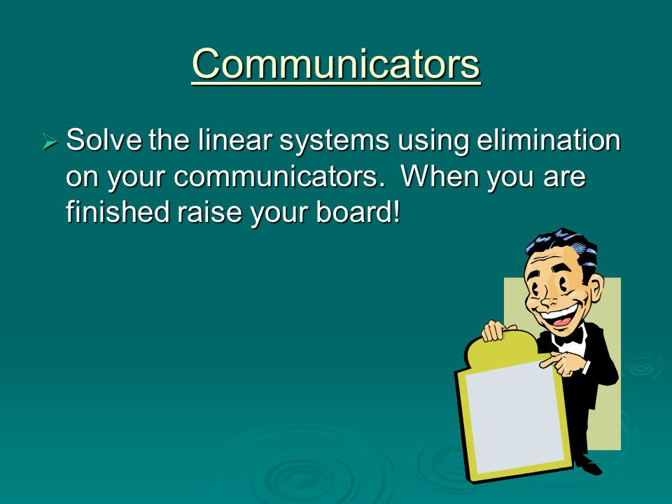 Communicators  Solve the linear systems using elimination on your communicators. When you are finished raise your board!