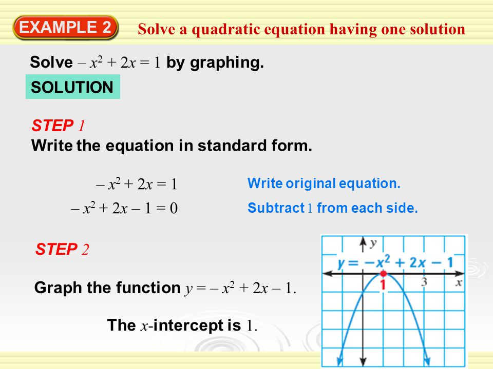 EXAMPLE 2 Solve a quadratic equation having one solution Solve – x 2 + 2x = 1 by graphing.