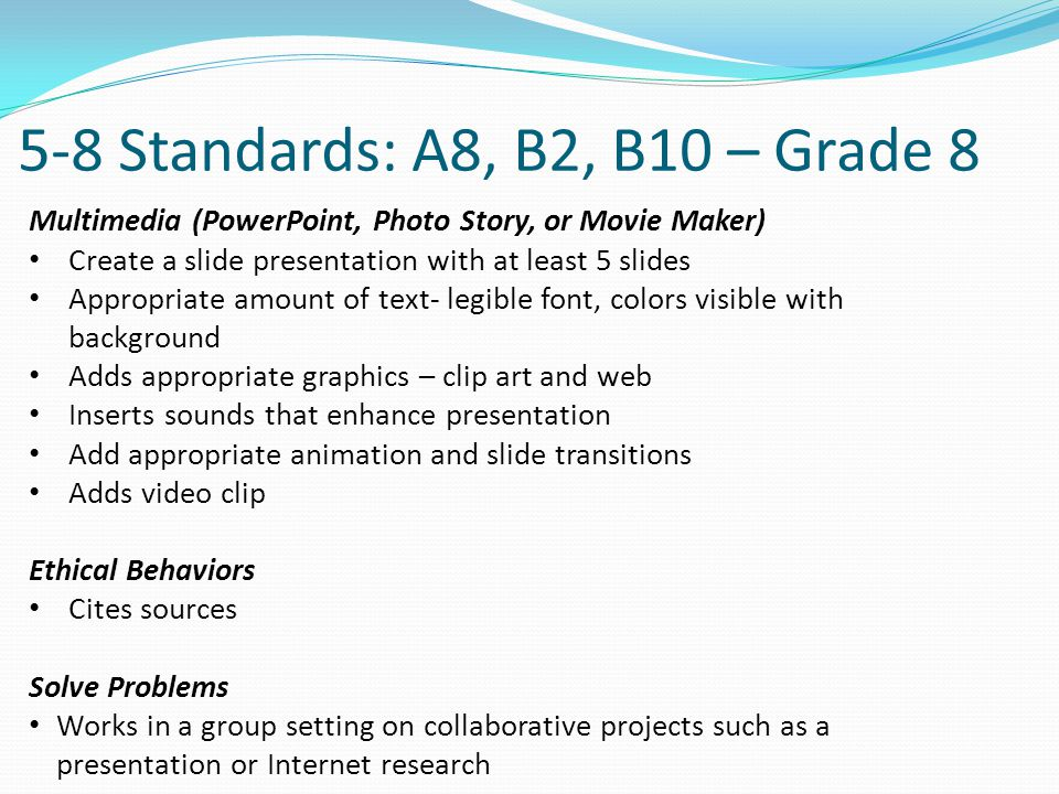 5-8 Standards: A8, B2, B10 – Grade 8 Multimedia (PowerPoint, Photo Story, or Movie Maker) Create a slide presentation with at least 5 slides Appropriate amount of text- legible font, colors visible with background Adds appropriate graphics – clip art and web Inserts sounds that enhance presentation Add appropriate animation and slide transitions Adds video clip Ethical Behaviors Cites sources Solve Problems Works in a group setting on collaborative projects such as a presentation or Internet research