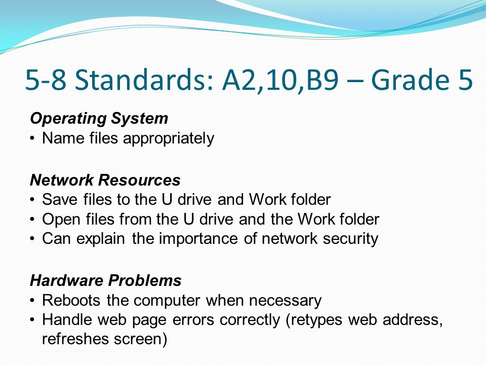 5-8 Standards: A2,10,B9 – Grade 5 Operating System Name files appropriately Network Resources Save files to the U drive and Work folder Open files from the U drive and the Work folder Can explain the importance of network security Hardware Problems Reboots the computer when necessary Handle web page errors correctly (retypes web address, refreshes screen)