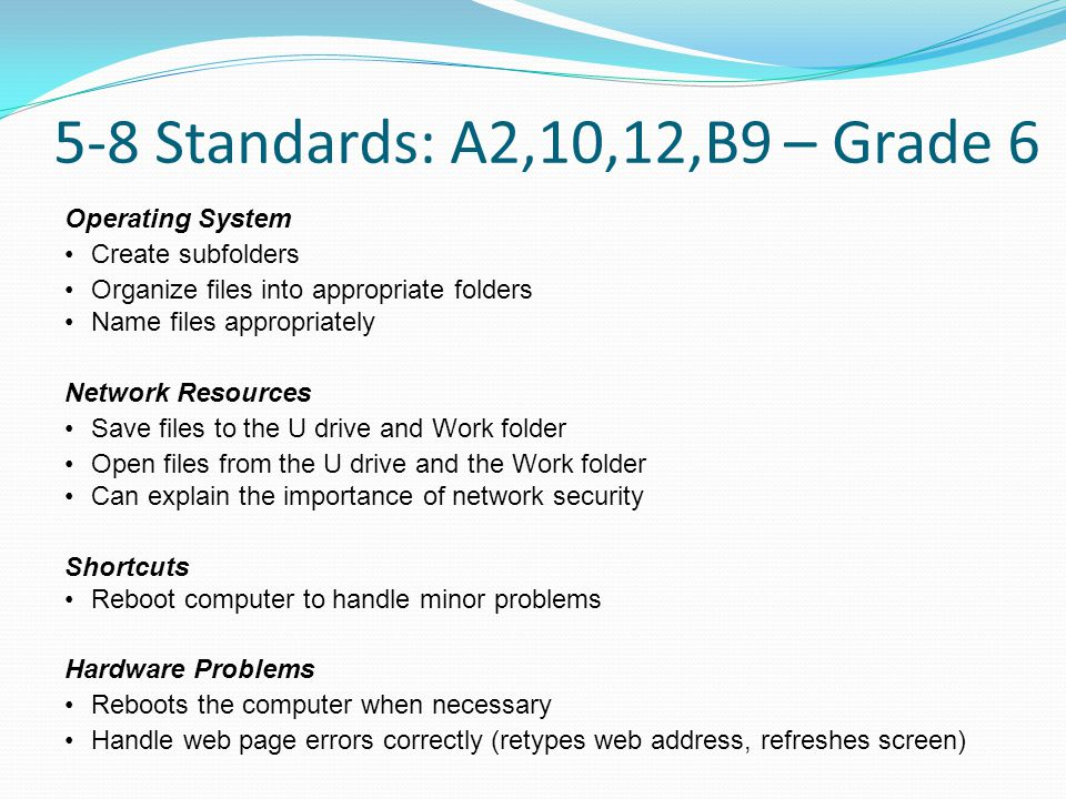 5-8 Standards: A2,10,12,B9 – Grade 6 Operating System Create subfolders Organize files into appropriate folders Name files appropriately Network Resources Save files to the U drive and Work folder Open files from the U drive and the Work folder Can explain the importance of network security Shortcuts Reboot computer to handle minor problems Hardware Problems Reboots the computer when necessary Handle web page errors correctly (retypes web address, refreshes screen)