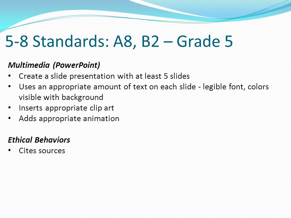 5-8 Standards: A8, B2 – Grade 5 Multimedia (PowerPoint) Create a slide presentation with at least 5 slides Uses an appropriate amount of text on each slide - legible font, colors visible with background Inserts appropriate clip art Adds appropriate animation Ethical Behaviors Cites sources