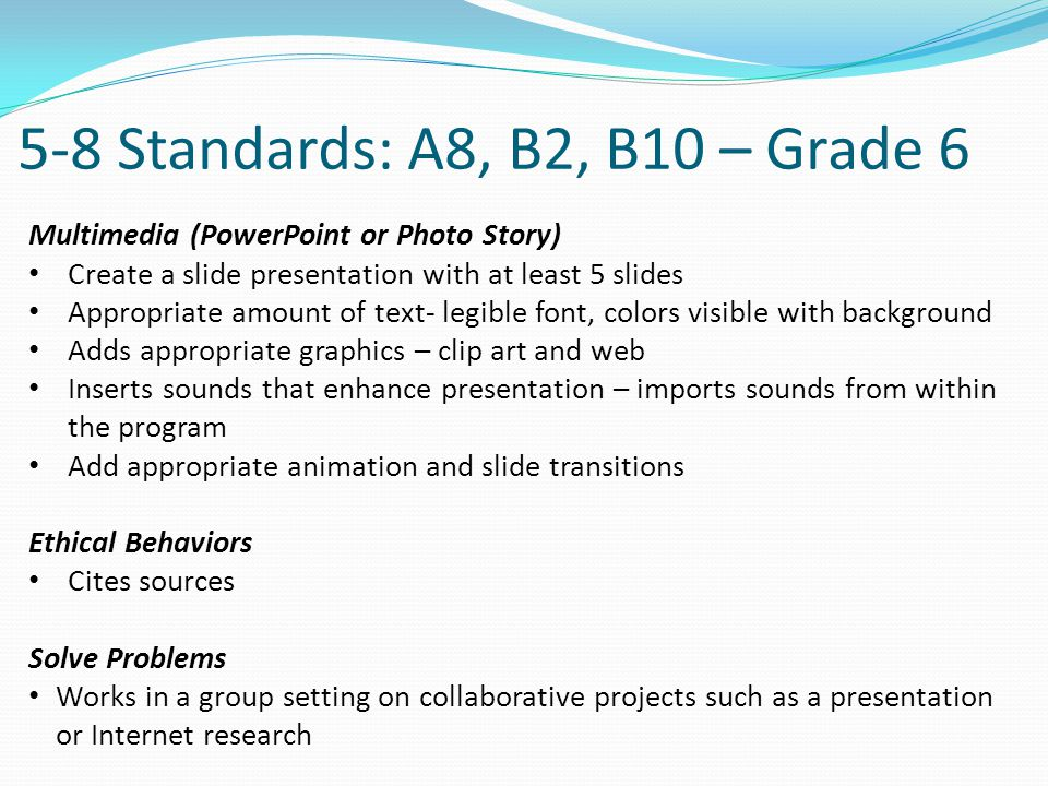 5-8 Standards: A8, B2, B10 – Grade 6 Multimedia (PowerPoint or Photo Story) Create a slide presentation with at least 5 slides Appropriate amount of text- legible font, colors visible with background Adds appropriate graphics – clip art and web Inserts sounds that enhance presentation – imports sounds from within the program Add appropriate animation and slide transitions Ethical Behaviors Cites sources Solve Problems Works in a group setting on collaborative projects such as a presentation or Internet research