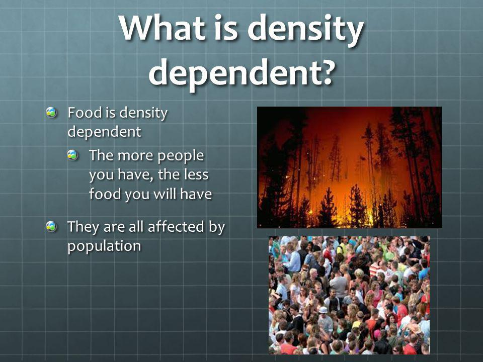 What is density dependent? Food is density dependent The more people you have, the less food you will have They are all affected by population