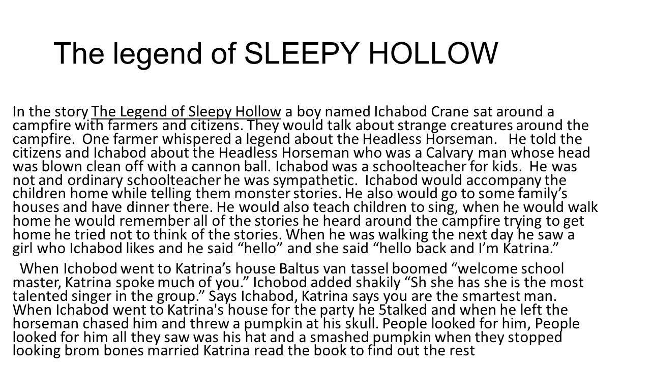 The legend of SLEEPY HOLLOW In the story The Legend of Sleepy Hollow a boy named Ichabod Crane sat around a campfire with farmers and citizens. They w