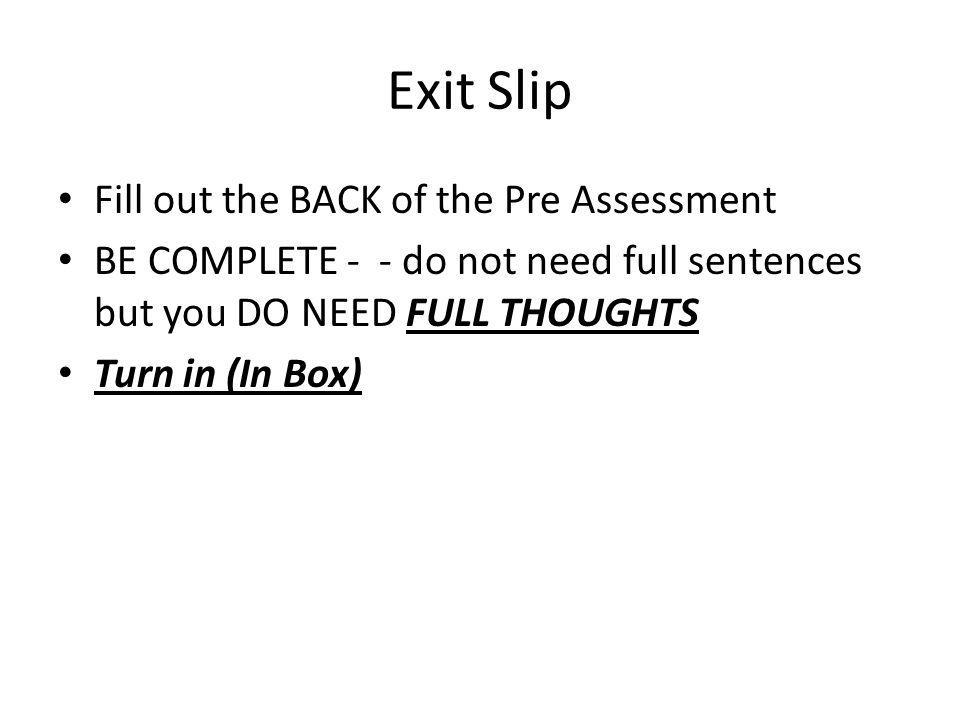 Exit Slip Fill out the BACK of the Pre Assessment BE COMPLETE - - do not need full sentences but you DO NEED FULL THOUGHTS Turn in (In Box)