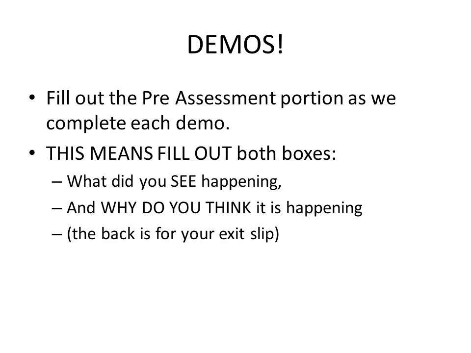 DEMOS! Fill out the Pre Assessment portion as we complete each demo. THIS MEANS FILL OUT both boxes: – What did you SEE happening, – And WHY DO YOU TH