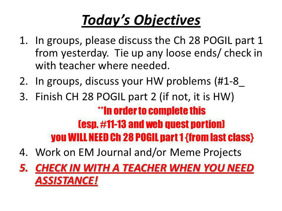 Today's Objectives 1.In groups, please discuss the Ch 28 POGIL part 1 from yesterday. Tie up any loose ends/ check in with teacher where needed. 2.In