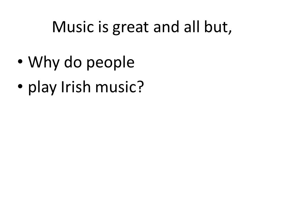 Music is great and all but, Why do people play Irish music?