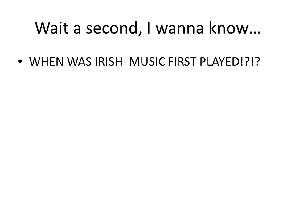 Wait a second, I wanna know… WHEN WAS IRISH MUSIC FIRST PLAYED!?!?