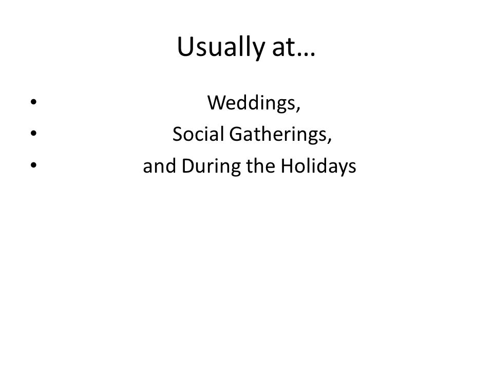 Usually at… Weddings, Social Gatherings, and During the Holidays