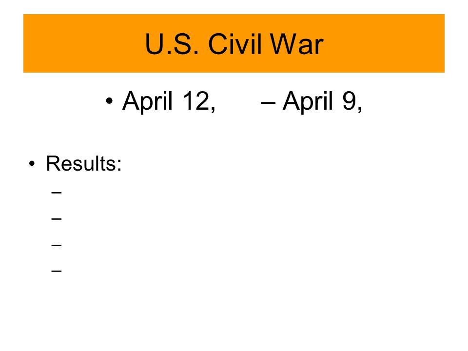 U.S. Civil War April 12, – April 9, Results: –