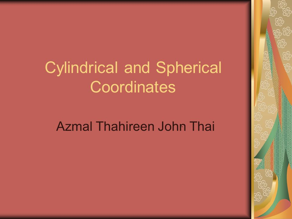 Cylindrical and Spherical Coordinates Azmal Thahireen John Thai