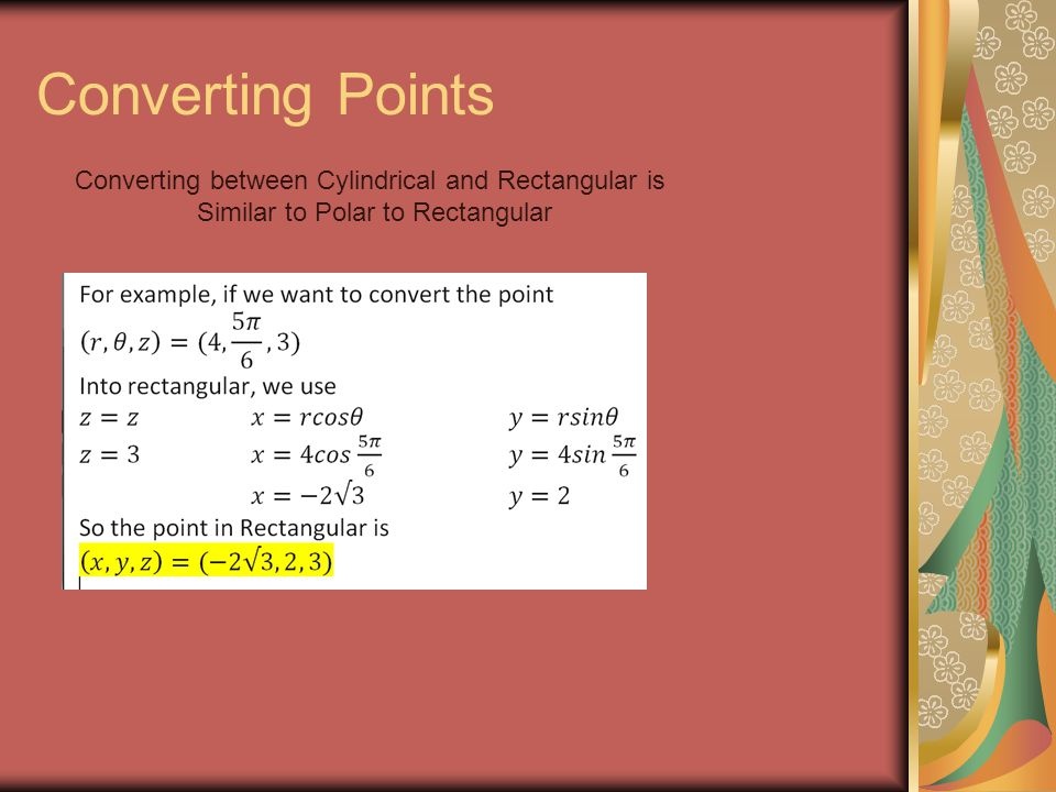 Converting Points Converting between Cylindrical and Rectangular is Similar to Polar to Rectangular