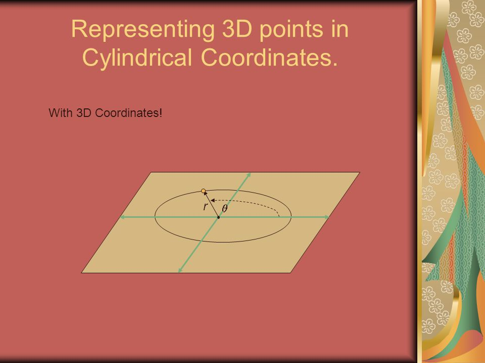 Representing 3D points in Cylindrical Coordinates.  r With 3D Coordinates!