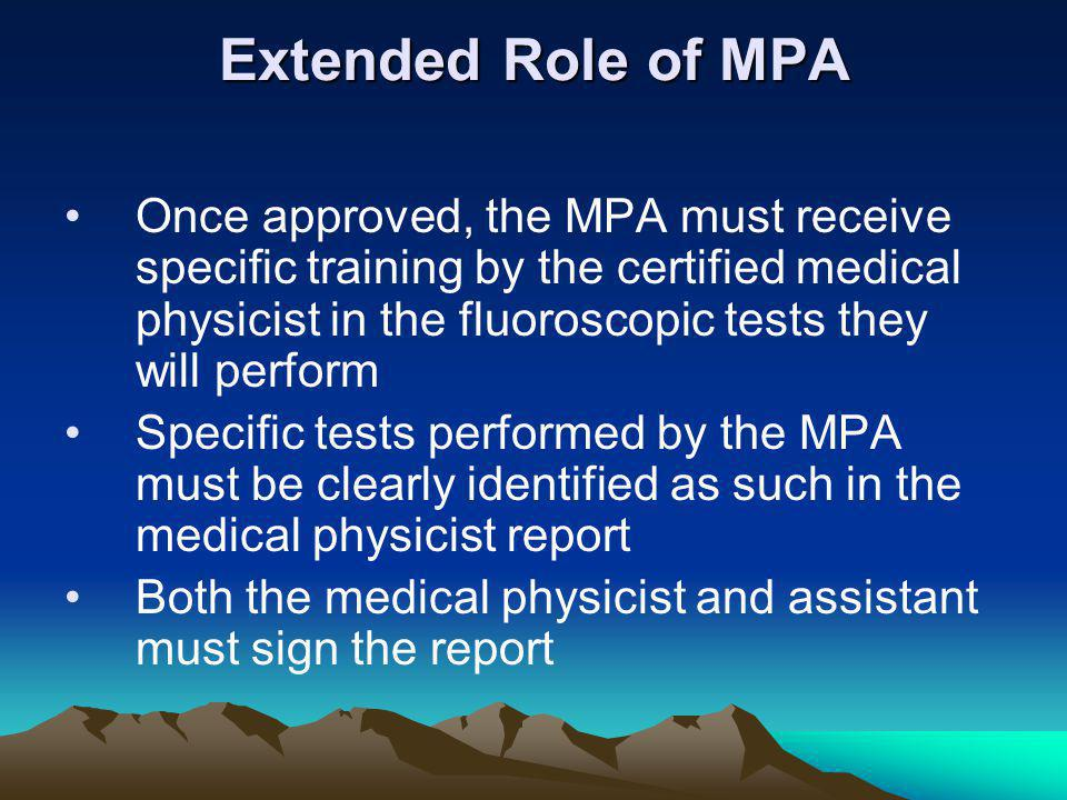 Extended Role of MPA Once approved, the MPA must receive specific training by the certified medical physicist in the fluoroscopic tests they will perform Specific tests performed by the MPA must be clearly identified as such in the medical physicist report Both the medical physicist and assistant must sign the report